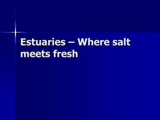 Estuaries � Where salt meets fresh