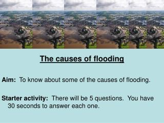 The causes of flooding  Aim:  To know about some of the causes of flooding.  Starter activity:  There will be 5 question