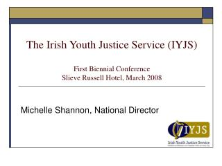 The Irish Youth Justice Service (IYJS) First Biennial Conference Slieve Russell Hotel, March 2008
