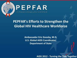 PEPFAR�s Efforts to Strengthen the Global HIV Healthcare Workforce Ambassador Eric  Goosby , M.D.