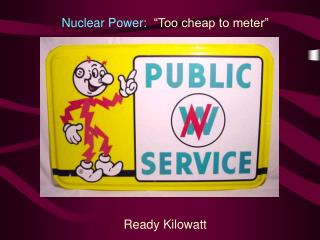 Nuclear Power:   �Too cheap to meter� Ready Kilowatt