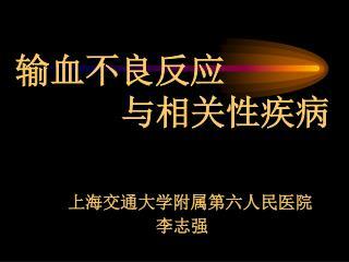 输血不良反应       与相关性疾病 上海交通大学附属第六人民医院                   李志强