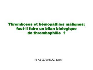Thromboses et hémopathies malignes;  faut-il faire un bilan biologique  de thrombophilie  ?