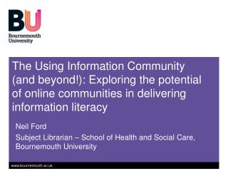 Neil Ford Subject Librarian � School of Health and Social Care, Bournemouth University