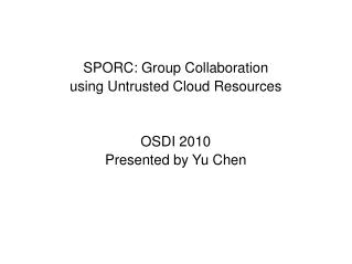 SPORC: Group Collaboration using Untrusted Cloud Resources   OSDI 2010 Presented by Yu Chen