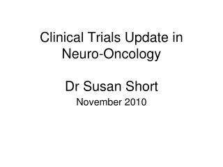 Clinical Trials Update in Neuro-Oncology Dr Susan Short