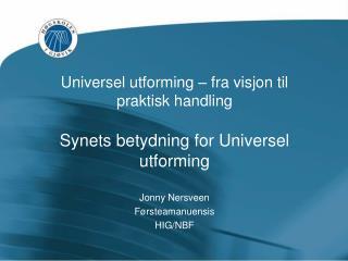 Universel utforming – fra visjon til praktisk handling Synets betydning for Universel utforming