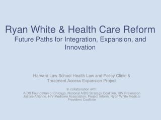 Ryan White & Health Care Reform Future Paths for Integration, Expansion, and Innovation