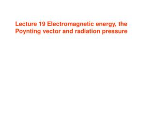 Lecture 19 Electromagnetic energy, the Poynting vector and radiation pressure