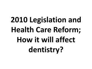 2010 Legislation and Health Care Reform;  How  it will affect dentistry?