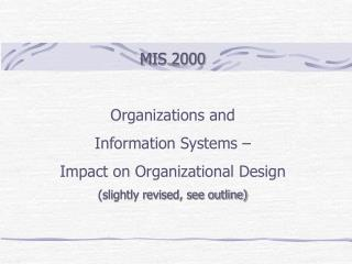 MIS 2000 Organizations and Information Systems –  Impact on Organizational  Design