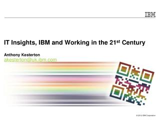 IT Insights, IBM and Working in the 21 st  Century Anthony Kesterton akesterton@uk.ibm