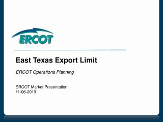 East Texas Export Limit  ERCOT Operations Planning ERCOT Market Presentation 11-06-2013