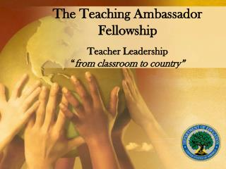 The Teaching Ambassador Fellowship   Teacher Leadership  from classroom to country