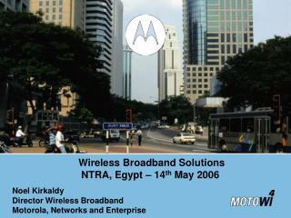 Noel Kirkaldy Director Wireless Broadband  Motorola, Networks and Enterprise
