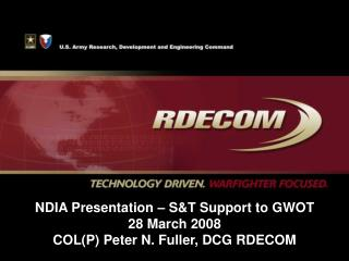 NDIA Presentation – S&T Support to GWOT 28 March 2008 COL(P) Peter N. Fuller, DCG RDECOM