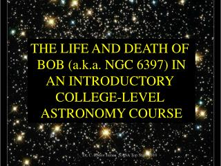 THE LIFE AND DEATH OF  BOB a.k.a. NGC 6397 IN AN INTRODUCTORY  COLLEGE-LEVEL  ASTRONOMY COURSE