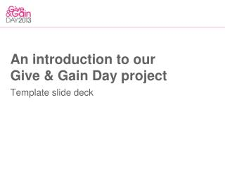 An introduction to our Give & Gain Day project Template slide deck
