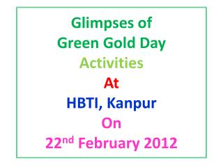 Glimpses of  Green Gold Day  Activities  At  HBTI, Kanpur  On  22 nd  February 2012