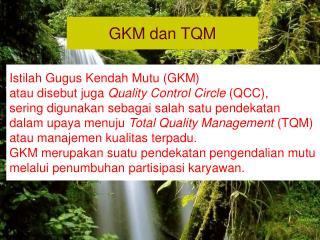 Istilah Gugus Kendah Mutu (GKM)  atau disebut juga  Quality Control Circle  (QCC),