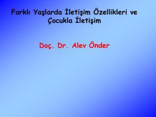 Farklı Yaşlarda İletişim Özellikleri ve Çocukla İletişim Doç. Dr. Alev Önder