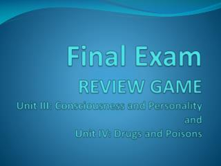 Final Exam REVIEW GAME Unit III: Consciousness and Personality and Unit IV: Drugs and Poisons