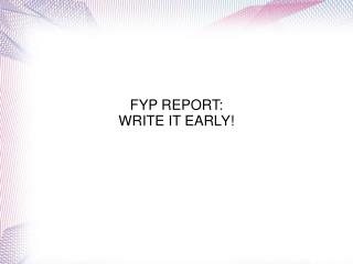 FYP REPORT: WRITE IT EARLY!