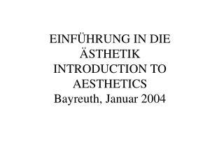 EINFÜHRUNG IN DIE ÄSTHETIK INTRODUCTION TO AESTHETICS Bayreuth, Januar 2004