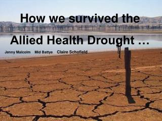 How we survived the  Allied Health Drought … Jenny Malcolm    Mid Battye     Claire Schofield