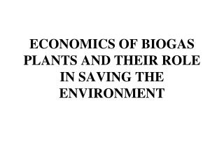 ECONOMICS OF BIOGAS PLANTS AND THEIR ROLE IN SAVING THE ENVIRONMENT
