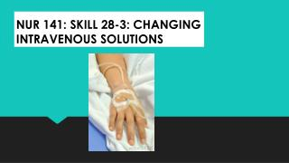 NUR 141: SKILL 28-3: CHANGING INTRAVENOUS SOLUTIONS