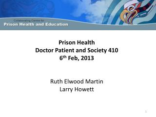 Prison Health Doctor Patient and Society 410 6 th  Feb, 2013 Ruth Elwood Martin L arry Howett