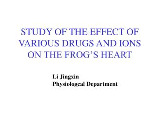 STUDY OF THE EFFECT OF VARIOUS DRUGS AND IONS   ON THE FROG S HEART