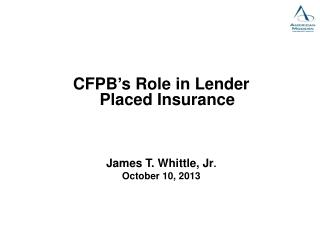 CFPB's Role in Lender Placed Insurance James T. Whittle, Jr . October 10, 2013