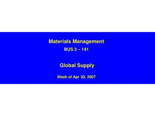 Materials Management BUS 3 – 141 Global Supply  Week of Apr 30, 2007