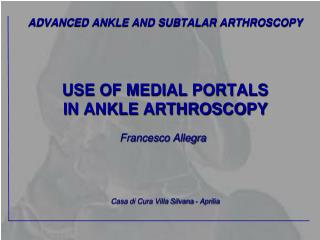 ADVANCED ANKLE AND SUBTALAR ARTHROSCOPY USE OF MEDIAL PORTALS  IN ANKLE ARTHROSCOPY