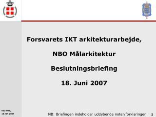 Forsvarets IKT arkitekturarbejde, NBO Målarkitektur Beslutningsbriefing 18. Juni 2007