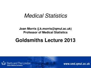 Medical Statistics Joan Morris (j.k.morris@qmul.ac.uk) Professor of Medical Statistics