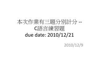 本次作業有三題分別計分  -- C 語言練習題 due date: 2010/12/21