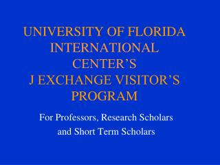UNIVERSITY OF FLORIDA INTERNATIONAL CENTER'S J EXCHANGE VISITOR'S PROGRAM