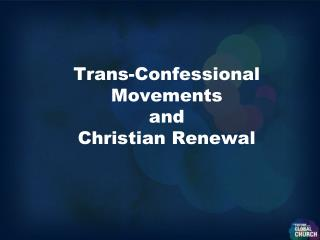 Trans-Confessional Movements  and Christian Renewal