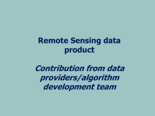 Remote Sensing data product Contribution from data providers/algorithm development team