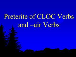 Preterite of  CLOC Verbs  and –uir Verbs