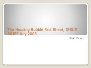 The Housing Bubble Fact  Sheet,  ISSUE BRIEF  July  2005