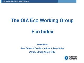 The OIA Eco Working Group Eco Index Presenters: Amy Roberts, Outdoor Industry Association