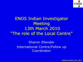 "ENOS Indian Investigator Meeting  13th March 2010  ""The role of the Local Centre"""