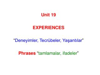 Unit 19  EXPERIENCES   Deneyimler, Tecr beler, Yasantilar   Phrases  tamlamalar, ifadeler