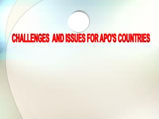 CHALLENGES  AND ISSUES FOR APO'S COUNTRIES