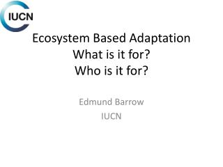 Ecosystem Based Adaptation What is it for? Who is it for?