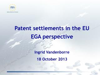 Patent settlements in the EU  EGA perspective   Ingrid Vandenborre 18 October 2013